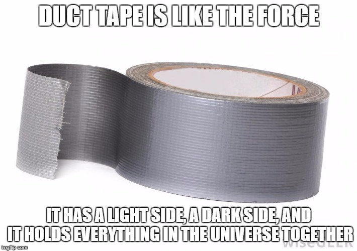 DUCT TAPE IS LIKE THE FORCE IT HAS A LIGHT SIDE, A DARK SIDE, AND IT HOLDS EVERYTHING IN THE UNIVERSE TOGETHER | made w/ Imgflip meme maker