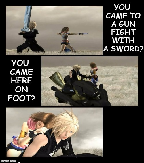 When you're perfect for each other. |  YOU CAME TO A GUN FIGHT WITH A SWORD? YOU CAME HERE ON FOOT? . | image tagged in dead fantasy yuna cloud,couple,synergy,besties,it just works | made w/ Imgflip meme maker