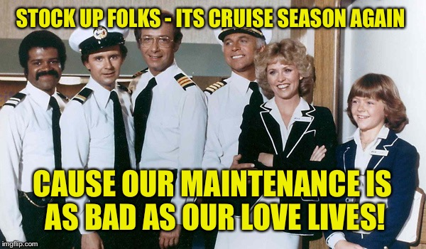 STOCK UP FOLKS - ITS CRUISE SEASON AGAIN CAUSE OUR MAINTENANCE IS AS BAD AS OUR LOVE LIVES! | made w/ Imgflip meme maker