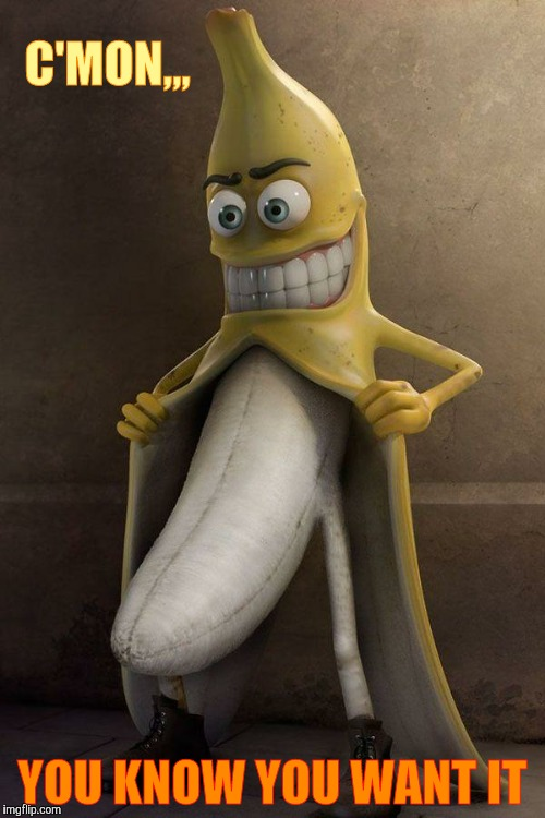 http://cl.jroo.me/z3/M/8/V/d/a.aaa-Banana-Stalker.jpg | C'MON,,, YOU KNOW YOU WANT IT | image tagged in http//cljroome/z3/m/8/v/d/aaaa-banana-stalkerjpg | made w/ Imgflip meme maker