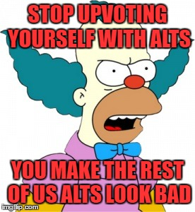 Krusty The Clown - Angry | STOP UPVOTING YOURSELF WITH ALTS YOU MAKE THE REST OF US ALTS LOOK BAD | image tagged in krusty the clown - angry | made w/ Imgflip meme maker