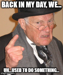 Back In My Day Meme | BACK IN MY DAY, WE... UH...USED TO DO SOMETHING... | image tagged in memes,back in my day | made w/ Imgflip meme maker
