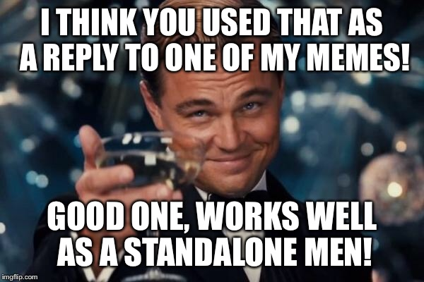 Leonardo Dicaprio Cheers Meme | I THINK YOU USED THAT AS A REPLY TO ONE OF MY MEMES! GOOD ONE, WORKS WELL AS A STANDALONE MEN! | image tagged in memes,leonardo dicaprio cheers | made w/ Imgflip meme maker