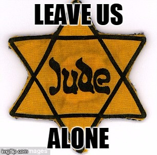 Leave us Alone | LEAVE US ALONE | image tagged in anti-semitism,hatred,racism,bigotry,holocaust pro-israel | made w/ Imgflip meme maker