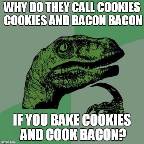 Swiggys-back told me to resubmit a meme that had this same text but use another temp. CCBB Remastered. | WHY DO THEY CALL COOKIES COOKIES AND BACON BACON IF YOU BAKE COOKIES AND COOK BACON? | image tagged in memes,philosoraptor | made w/ Imgflip meme maker
