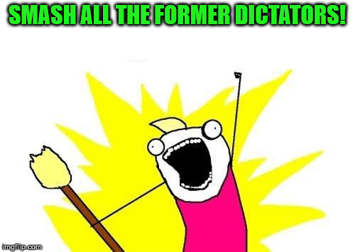 X All The Y Meme | SMASH ALL THE FORMER DICTATORS! | image tagged in memes,x all the y | made w/ Imgflip meme maker