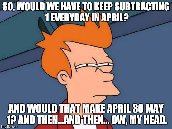 Futurama Fry Meme | SO, WOULD WE HAVE TO KEEP SUBTRACTING 1 EVERYDAY IN APRIL? AND WOULD THAT MAKE APRIL 30 MAY 1? AND THEN...AND THEN... OW, MY HEAD. | image tagged in memes,futurama fry | made w/ Imgflip meme maker