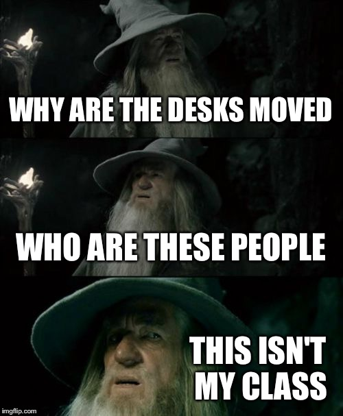 Confused Gandalf Meme | WHY ARE THE DESKS MOVED WHO ARE THESE PEOPLE THIS ISN'T MY CLASS | image tagged in memes,confused gandalf | made w/ Imgflip meme maker