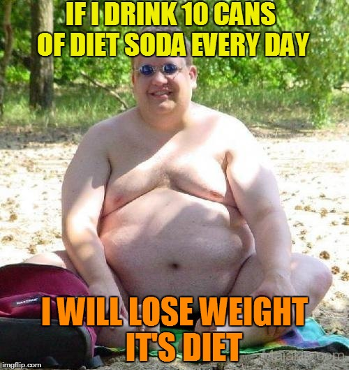 IF I DRINK 10 CANS OF DIET SODA EVERY DAY I WILL LOSE WEIGHT   IT'S DIET | made w/ Imgflip meme maker