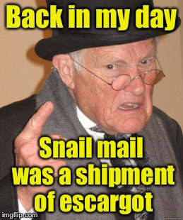 Back In My Day Meme | Back in my day Snail mail was a shipment of escargot | image tagged in memes,back in my day | made w/ Imgflip meme maker