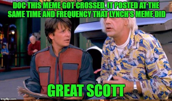 DOC THIS MEME GOT CROSSED, IT POSTED AT THE SAME TIME AND FREQUENCY THAT LYNCH'S MEME DID GREAT SCOTT | made w/ Imgflip meme maker