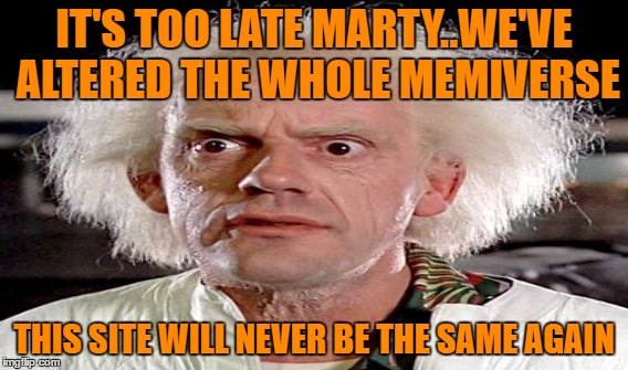 IT'S TOO LATE MARTY..WE'VE ALTERED THE WHOLE MEMIVERSE THIS SITE WILL NEVER BE THE SAME AGAIN | made w/ Imgflip meme maker