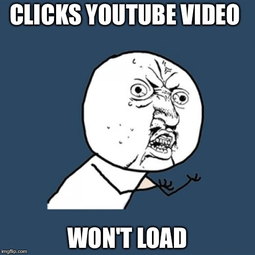 Y U No Meme | CLICKS YOUTUBE VIDEO WON'T LOAD | image tagged in memes,y u no | made w/ Imgflip meme maker