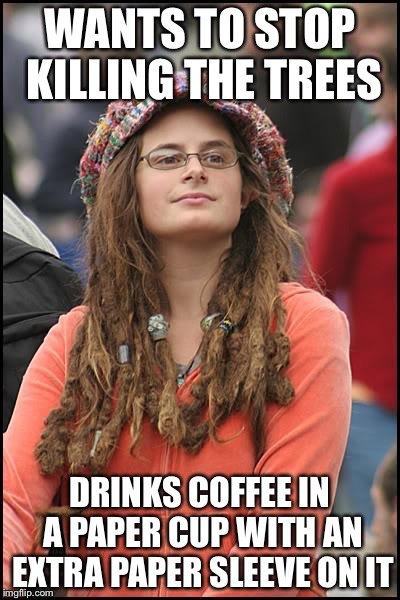 Libturd | WANTS TO STOP KILLING THE TREES DRINKS COFFEE IN A PAPER CUP WITH AN EXTRA PAPER SLEEVE ON IT | image tagged in libturd | made w/ Imgflip meme maker