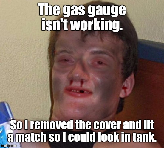 1fynp0.jpg | The gas gauge isn't working. So I removed the cover and lit a match so I could look in tank. | image tagged in 1fynp0jpg | made w/ Imgflip meme maker