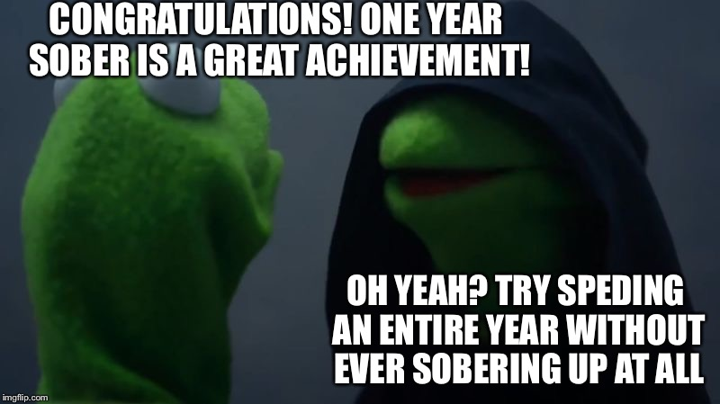 CONGRATULATIONS! ONE YEAR SOBER IS A GREAT ACHIEVEMENT! OH YEAH? TRY SPEDING AN ENTIRE YEAR WITHOUT EVER SOBERING UP AT ALL | made w/ Imgflip meme maker