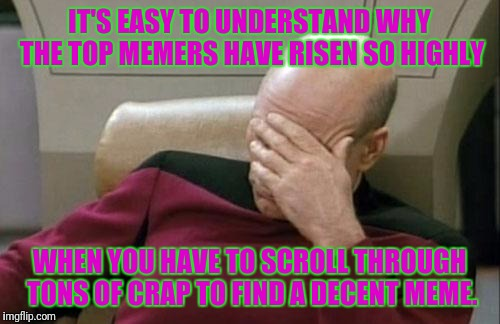 Seriously, way touch garbage on flip these days. | IT'S EASY TO UNDERSTAND WHY THE TOP MEMERS HAVE RISEN SO HIGHLY WHEN YOU HAVE TO SCROLL THROUGH TONS OF CRAP TO FIND A DECENT MEME. | image tagged in memes,captain picard facepalm | made w/ Imgflip meme maker