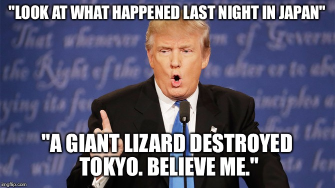"Donald Trump Wrong | ""LOOK AT WHAT HAPPENED LAST NIGHT IN JAPAN"" ""A GIANT LIZARD DESTROYED TOKYO. BELIEVE ME."" 