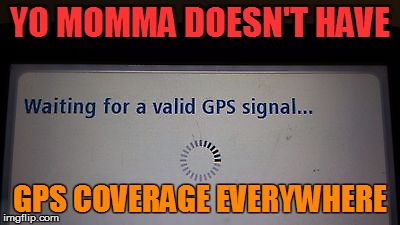 YO MOMMA DOESN'T HAVE GPS COVERAGE EVERYWHERE | made w/ Imgflip meme maker