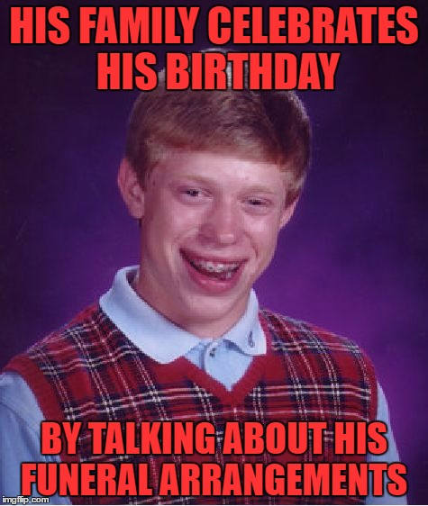 YES this is how my family celebrates my birthday | HIS FAMILY CELEBRATES HIS BIRTHDAY BY TALKING ABOUT HIS FUNERAL ARRANGEMENTS | image tagged in memes,bad luck brian | made w/ Imgflip meme maker