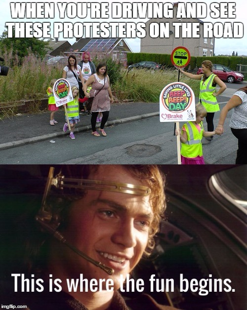 Damn Protesters |  WHEN YOU'RE DRIVING AND SEE THESE PROTESTERS ON THE ROAD | image tagged in anakin,dark,driving,protesters,children | made w/ Imgflip meme maker