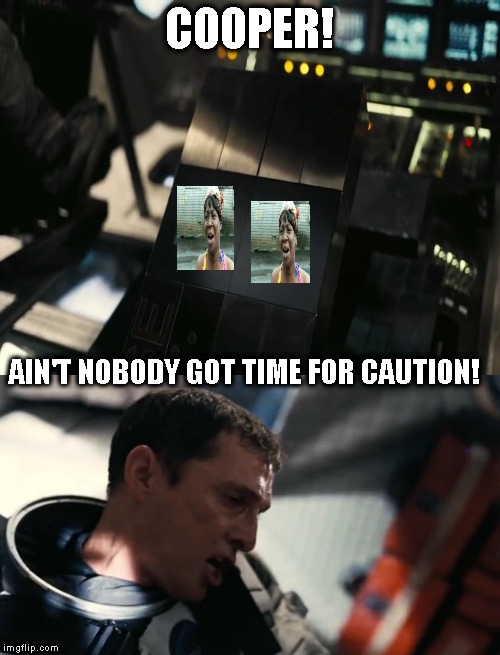 One of my favorite movies | COOPER! AIN'T NOBODY GOT TIME FOR CAUTION! | image tagged in memes,no time for caution,cum on tires,interstellar,aint nobody got time for that | made w/ Imgflip meme maker