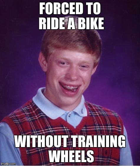 Bad Luck Brian Meme | FORCED TO RIDE A BIKE WITHOUT TRAINING WHEELS | image tagged in memes,bad luck brian | made w/ Imgflip meme maker