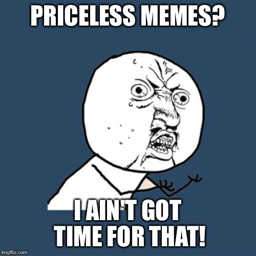 Y U No Meme | PRICELESS MEMES? I AIN'T GOT TIME FOR THAT! | image tagged in memes,y u no | made w/ Imgflip meme maker