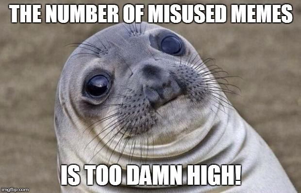 Awkward Moment Sealion Meme | THE NUMBER OF MISUSED MEMES IS TOO DAMN HIGH! | image tagged in memes,awkward moment sealion | made w/ Imgflip meme maker