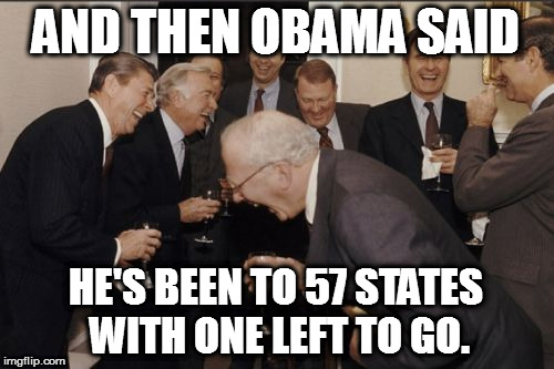 Laughing Men In Suits Meme | AND THEN OBAMA SAID HE'S BEEN TO 57 STATES WITH ONE LEFT TO GO. | image tagged in memes,laughing men in suits obama reagan bush states 57 | made w/ Imgflip meme maker