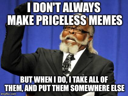 Too Damn High Meme | I DON'T ALWAYS MAKE PRICELESS MEMES BUT WHEN I DO, I TAKE ALL OF THEM, AND PUT THEM SOMEWHERE ELSE | image tagged in memes,too damn high | made w/ Imgflip meme maker