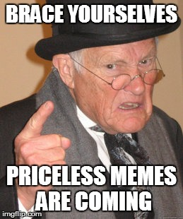 Back In My Day Meme | BRACE YOURSELVES PRICELESS MEMES ARE COMING | image tagged in memes,back in my day | made w/ Imgflip meme maker