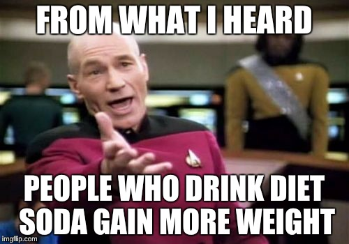 Picard Wtf Meme | FROM WHAT I HEARD PEOPLE WHO DRINK DIET SODA GAIN MORE WEIGHT | image tagged in memes,picard wtf | made w/ Imgflip meme maker