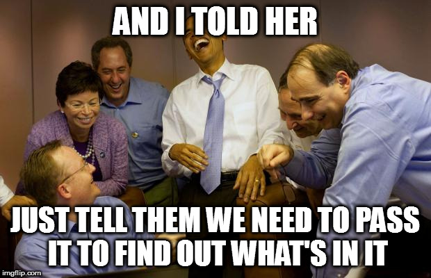 And then I said Obama |  AND I TOLD HER; JUST TELL THEM WE NEED TO PASS IT TO FIND OUT WHAT'S IN IT | image tagged in memes,and then i said obama nancy peolsi ama obamacare | made w/ Imgflip meme maker