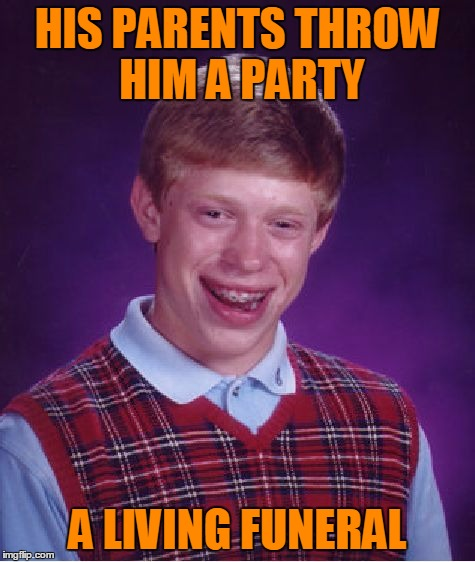 Bad Luck Brian Meme | HIS PARENTS THROW HIM A PARTY A LIVING FUNERAL | image tagged in memes,bad luck brian | made w/ Imgflip meme maker