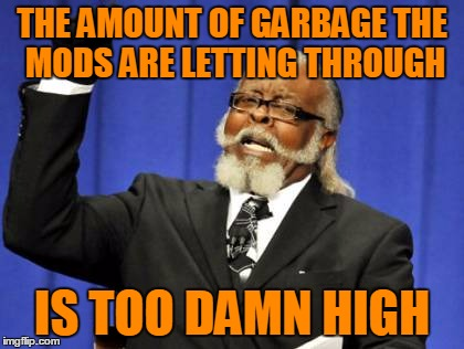 Too Damn High Meme | THE AMOUNT OF GARBAGE THE MODS ARE LETTING THROUGH IS TOO DAMN HIGH | image tagged in memes,too damn high | made w/ Imgflip meme maker