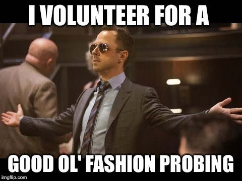 I VOLUNTEER FOR A GOOD OL' FASHION PROBING | image tagged in sneaky pete | made w/ Imgflip meme maker