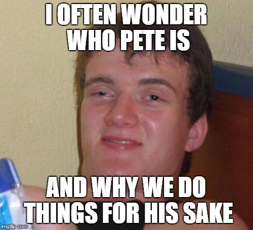 Ever think about it? | I OFTEN WONDER WHO PETE IS AND WHY WE DO THINGS FOR HIS SAKE | image tagged in memes,10 guy | made w/ Imgflip meme maker