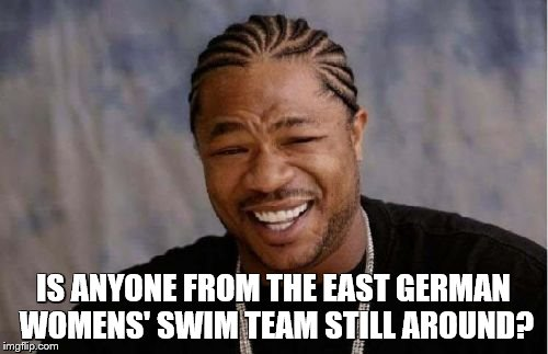 Yo Dawg Heard You Meme | IS ANYONE FROM THE EAST GERMAN WOMENS' SWIM TEAM STILL AROUND? | image tagged in memes,yo dawg heard you | made w/ Imgflip meme maker