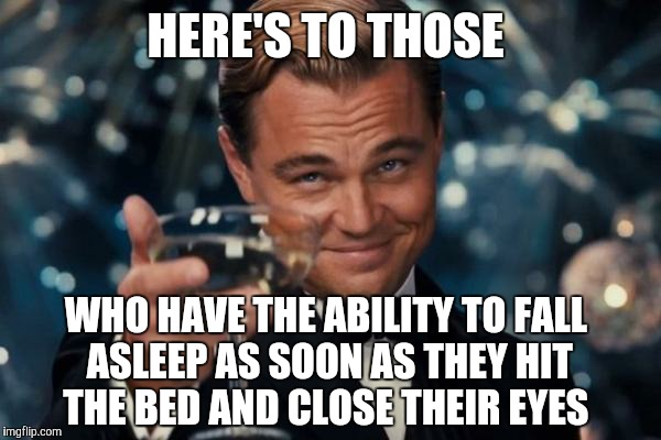 Leonardo Dicaprio Cheers Meme | HERE'S TO THOSE WHO HAVE THE ABILITY TO FALL ASLEEP AS SOON AS THEY HIT THE BED AND CLOSE THEIR EYES | image tagged in memes,leonardo dicaprio cheers | made w/ Imgflip meme maker