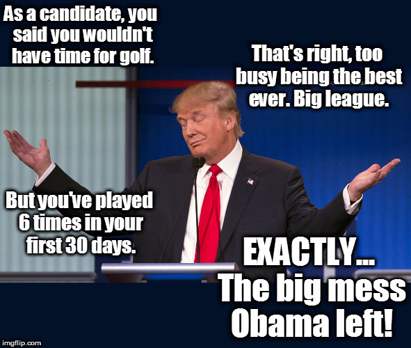 As a candidate, you said you wouldn't have time for golf. EXACTLY... The big mess Obama left! That's right, too busy being the best ever. Bi | image tagged in exactly,trump,trump golf,trump plays golf,trump mess,donald trump | made w/ Imgflip meme maker
