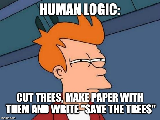 "Futurama Fry | HUMAN LOGIC: CUT TREES, MAKE PAPER WITH THEM AND WRITE ""SAVE THE TREES"" 