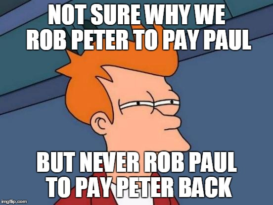 Futurama Fry Meme | NOT SURE WHY WE ROB PETER TO PAY PAUL BUT NEVER ROB PAUL TO PAY PETER BACK | image tagged in memes,futurama fry | made w/ Imgflip meme maker