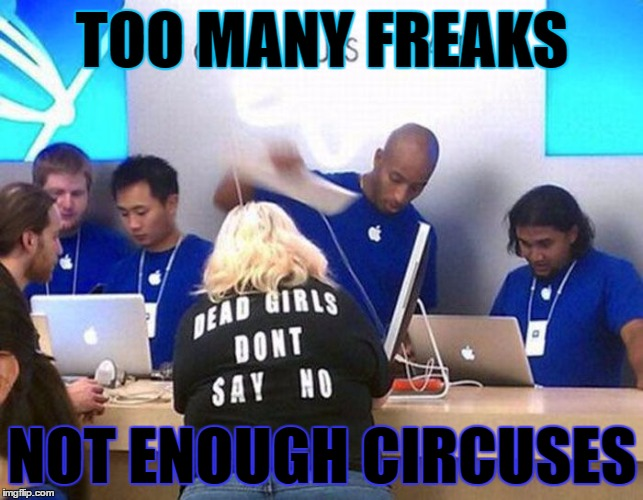 I like my circus! But there are many different kinds of freaks.. | TOO MANY FREAKS NOT ENOUGH CIRCUSES | image tagged in meme,funny,memes,freaks,circus,no | made w/ Imgflip meme maker