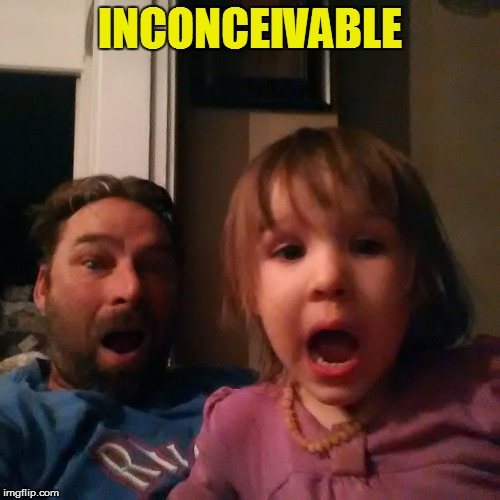 shocked dad daughter | INCONCEIVABLE | image tagged in shocked dad daughter | made w/ Imgflip meme maker