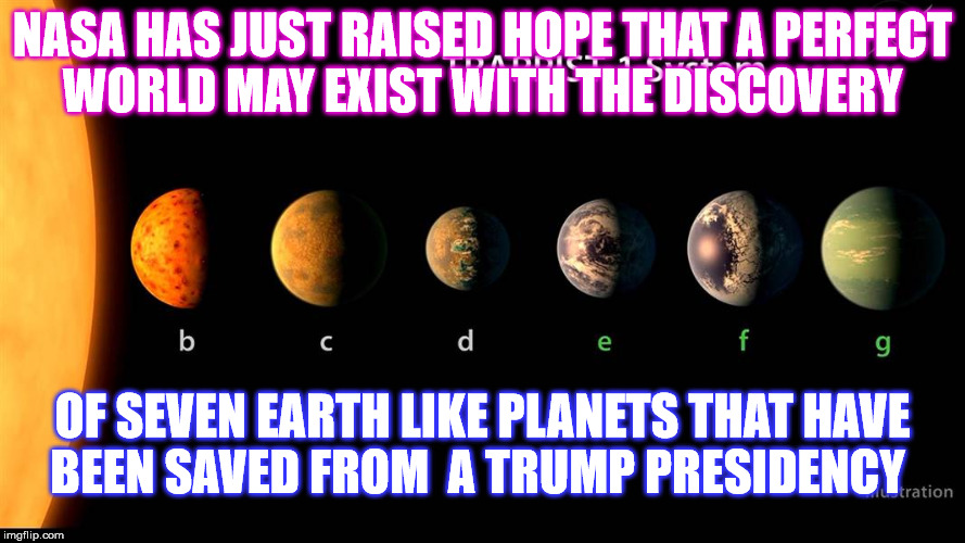 Just allow that to Circle Uranus.  | NASA HAS JUST RAISED HOPE THAT A PERFECT WORLD MAY EXIST WITH THE DISCOVERY OF SEVEN EARTH LIKE PLANETS THAT HAVE BEEN SAVED FROM  A TRUMP P | image tagged in nasa,trump | made w/ Imgflip meme maker