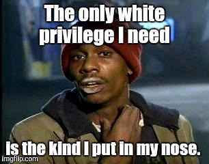 Y'all Got Any More Of That Meme | The only white privilege I need is the kind I put in my nose. | image tagged in memes,yall got any more of | made w/ Imgflip meme maker