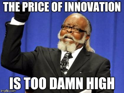 The price of innovation is too damn high -- made at imgflip.com