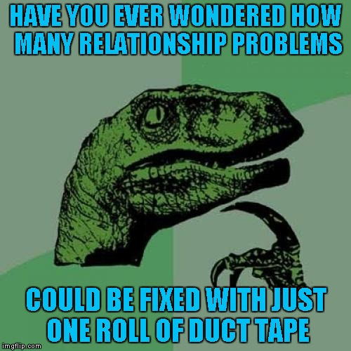 And as always, that does go both ways!!! | HAVE YOU EVER WONDERED HOW MANY RELATIONSHIP PROBLEMS COULD BE FIXED WITH JUST ONE ROLL OF DUCT TAPE | image tagged in memes,philosoraptor,relationships,duct tape,funny,solutions | made w/ Imgflip meme maker