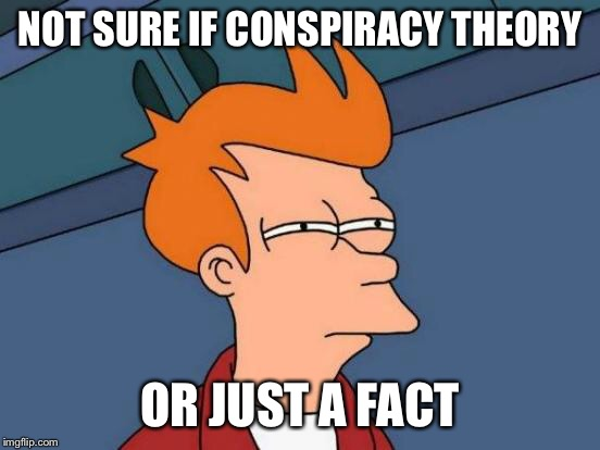 Futurama Fry Meme | NOT SURE IF CONSPIRACY THEORY OR JUST A FACT | image tagged in memes,futurama fry | made w/ Imgflip meme maker